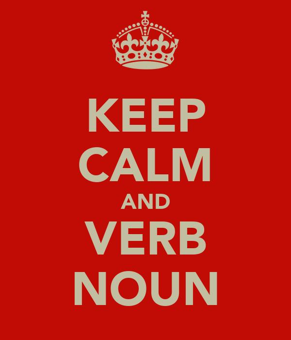 KEEP CALM AND VERB NOUN