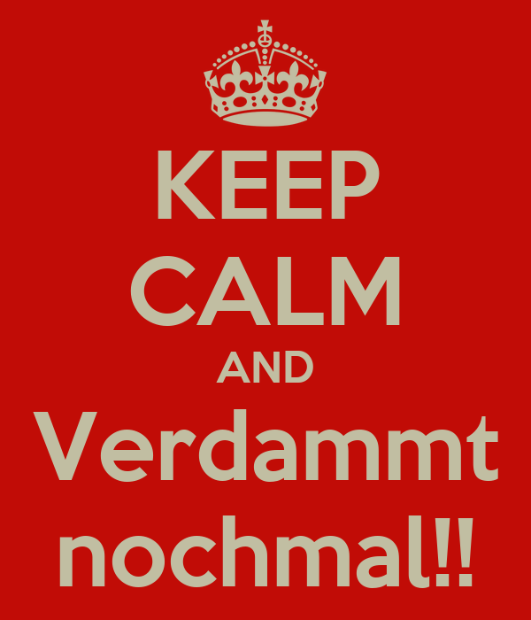 KEEP CALM AND Verdammt nochmal!!