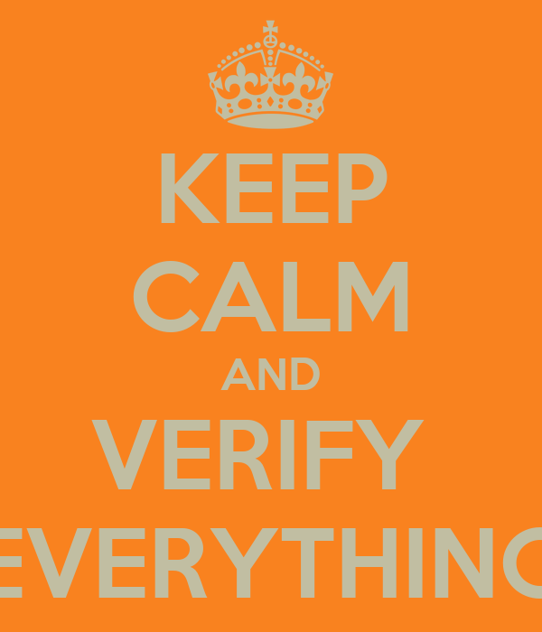 KEEP CALM AND VERIFY  EVERYTHING