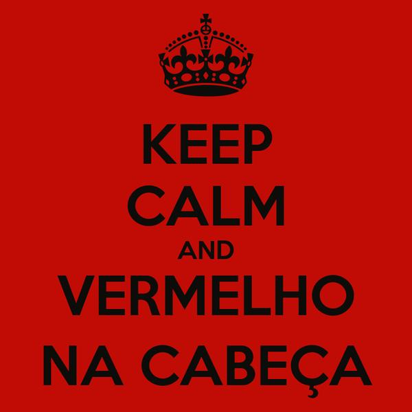 KEEP CALM AND VERMELHO NA CABEÇA