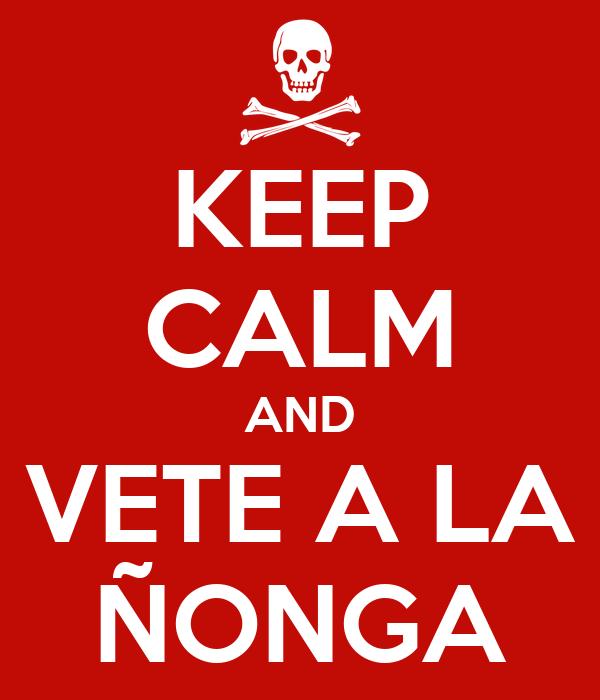 KEEP CALM AND VETE A LA ÑONGA