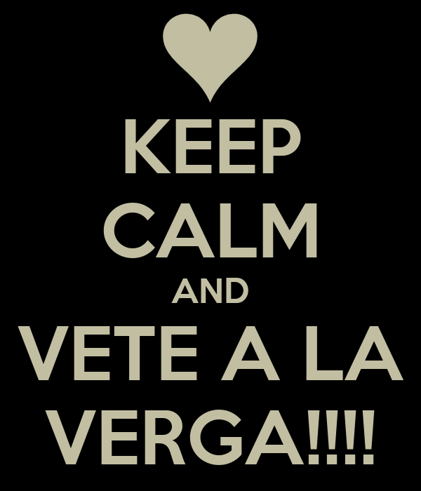 KEEP CALM AND VETE A LA VERGA!!!!