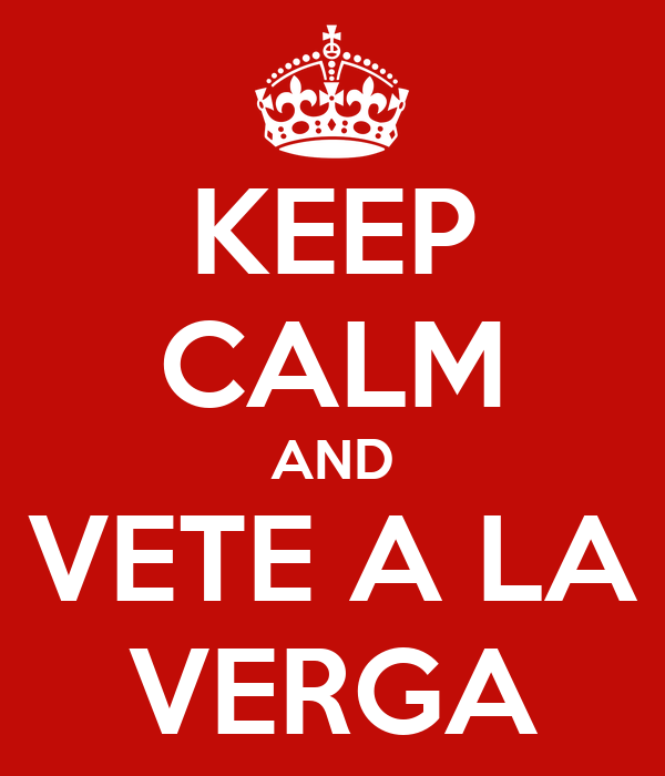 KEEP CALM AND VETE A LA VERGA