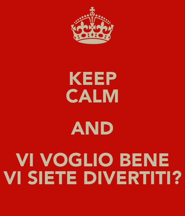 KEEP CALM AND VI VOGLIO BENE VI SIETE DIVERTITI?