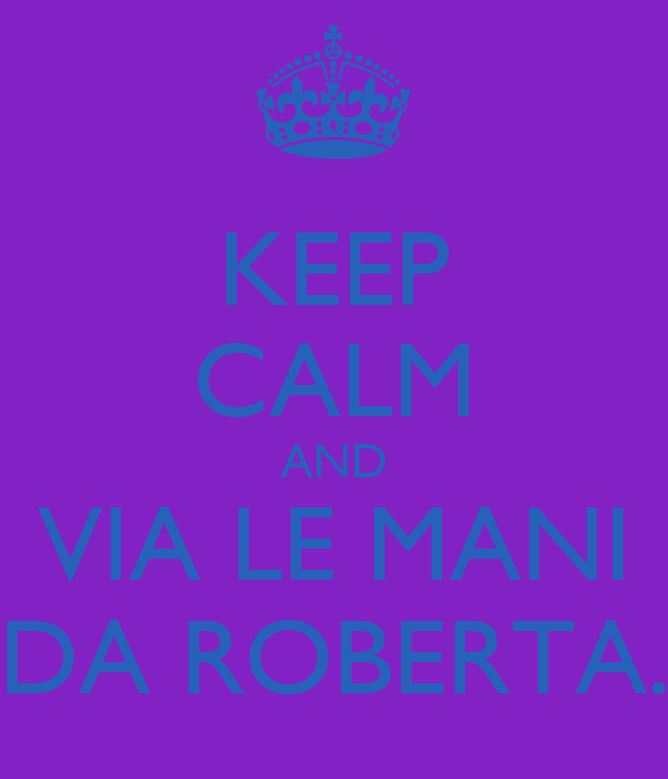 KEEP CALM AND VIA LE MANI DA ROBERTA.