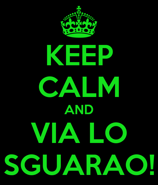 KEEP CALM AND VIA LO SGUARAO!