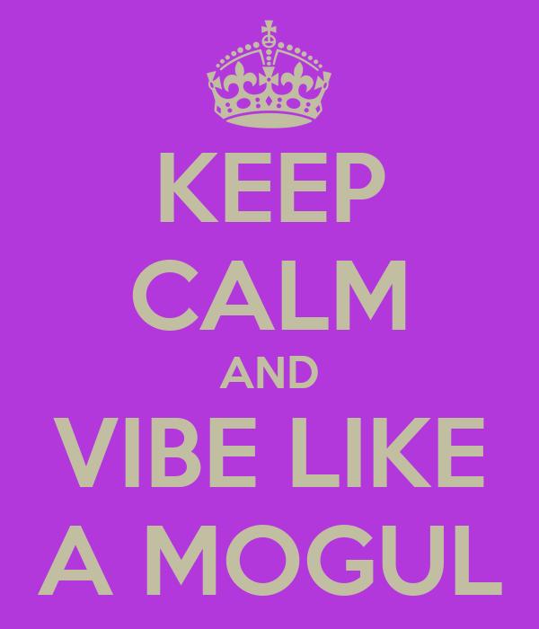 KEEP CALM AND VIBE LIKE A MOGUL