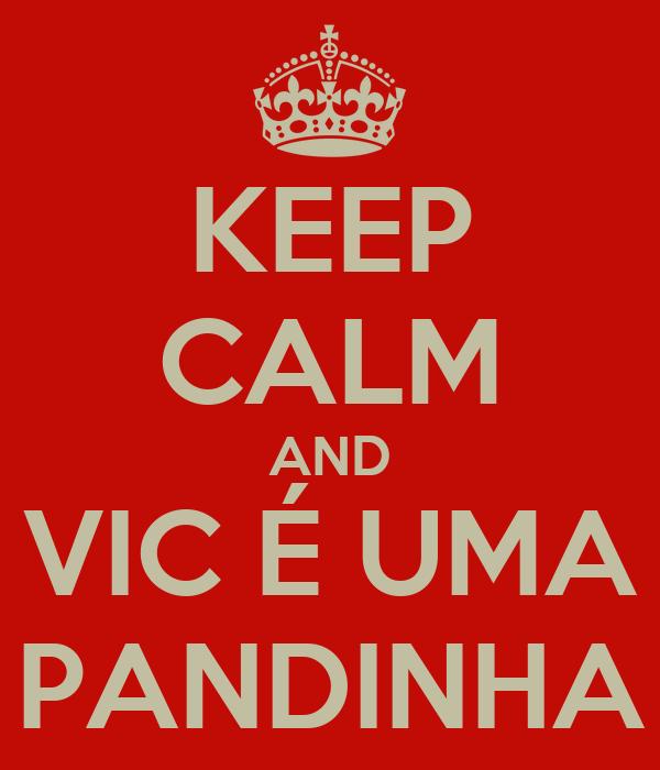 KEEP CALM AND VIC É UMA PANDINHA