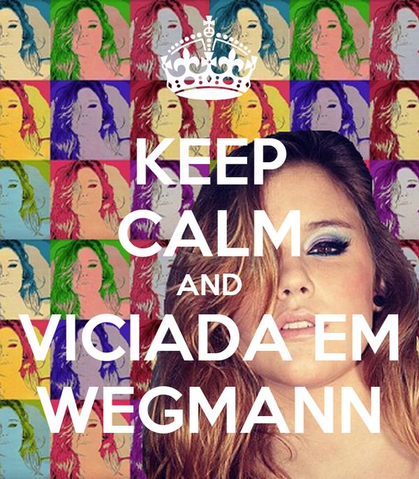 KEEP CALM AND VICIADA EM WEGMANN