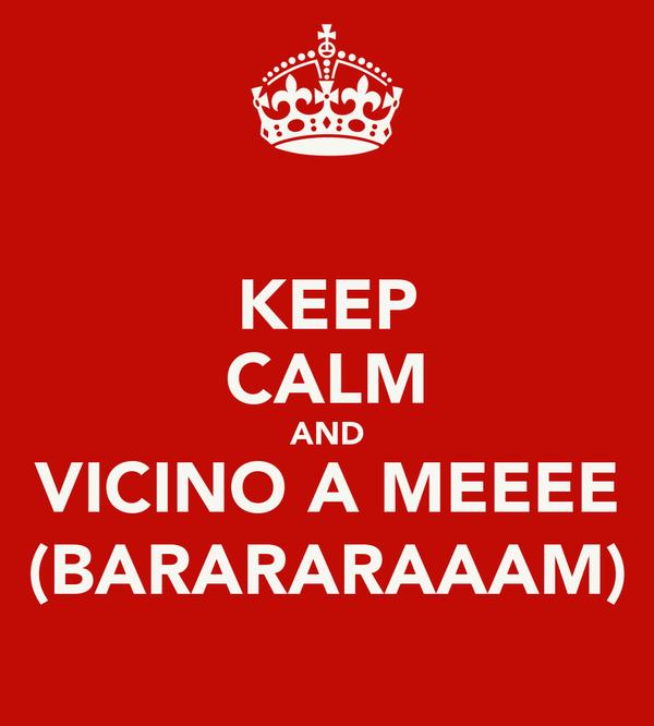 KEEP CALM AND VICINO A MEEEE (BARARARAAAM)