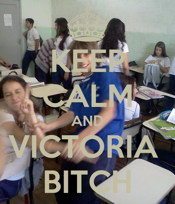 KEEP CALM AND VICTORIA  BITCH