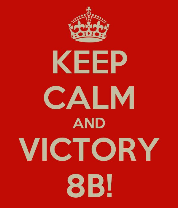 KEEP CALM AND VICTORY 8B!