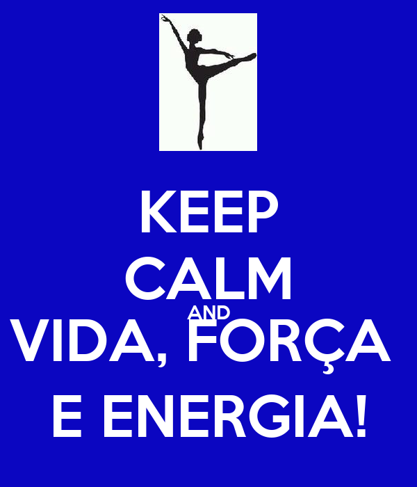 KEEP CALM AND VIDA, FORÇA  E ENERGIA!