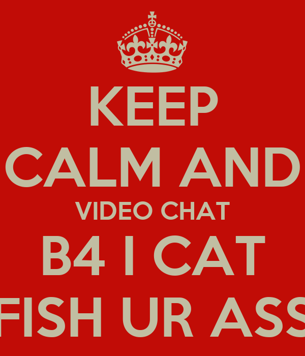 KEEP CALM AND VIDEO CHAT B4 I CAT FISH UR ASS