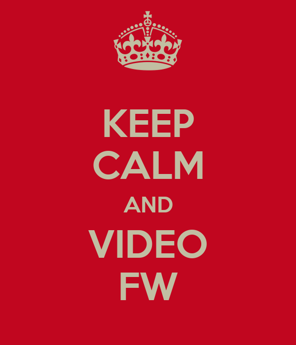 KEEP CALM AND VIDEO FW