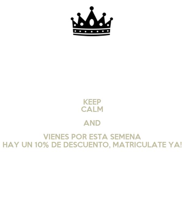 KEEP CALM AND VIENES POR ESTA SEMENA HAY UN 10% DE DESCUENTO, MATRICULATE YA!