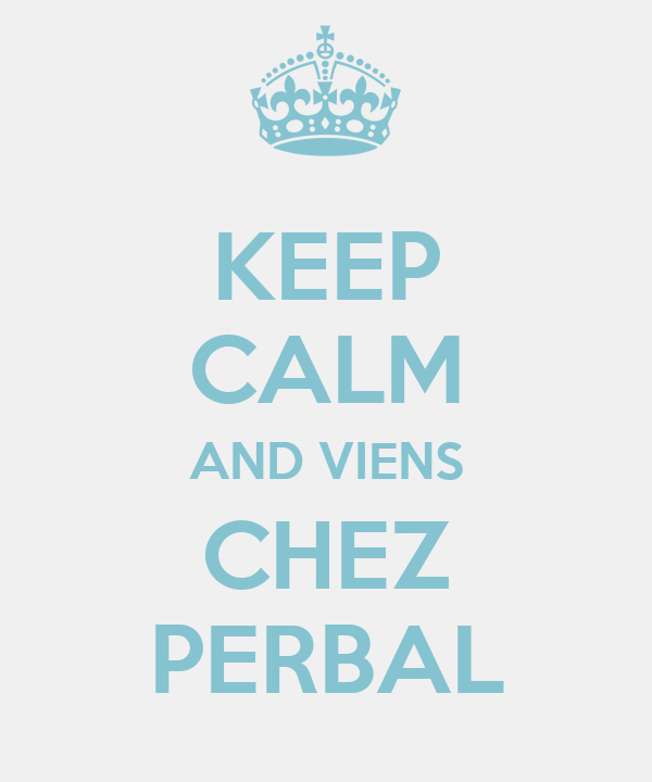 KEEP CALM AND VIENS CHEZ PERBAL