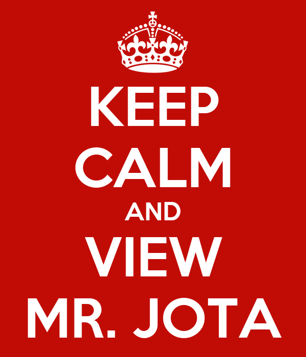 KEEP CALM AND VIEW MR. JOTA