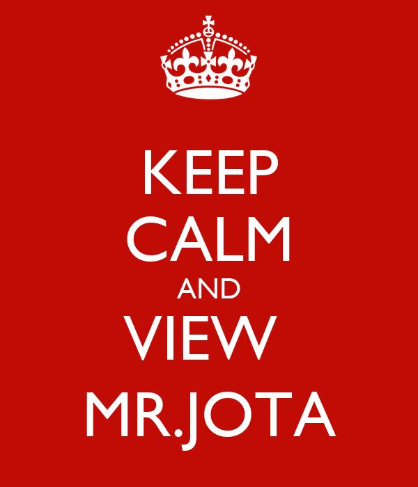 KEEP CALM AND VIEW  MR.JOTA