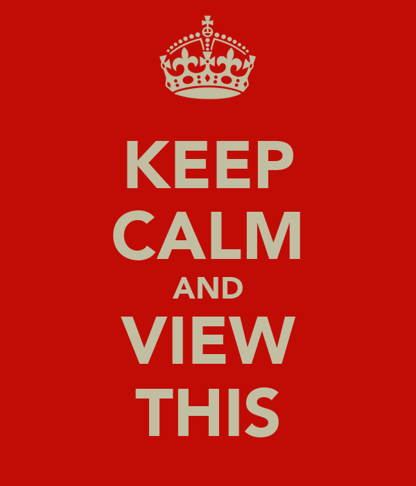 KEEP CALM AND VIEW THIS