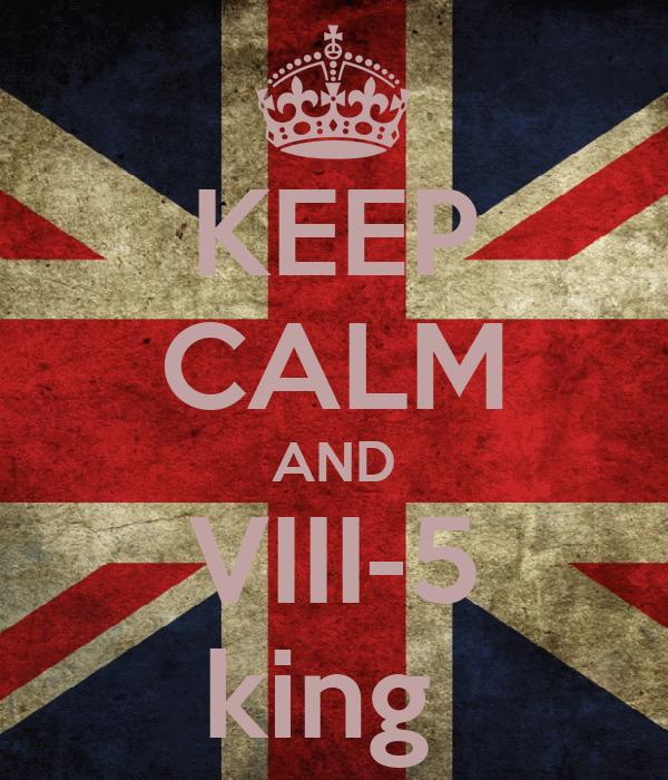 KEEP CALM AND VIII-5 king