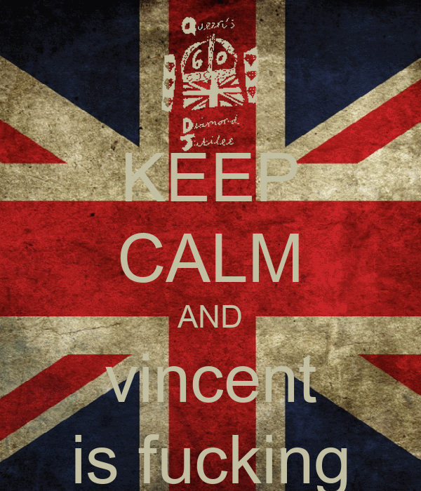 KEEP CALM AND vincent is fucking