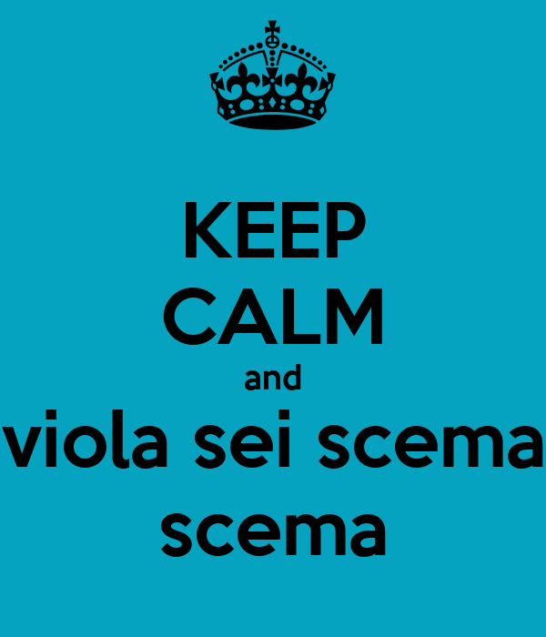 KEEP CALM and viola sei scema scema