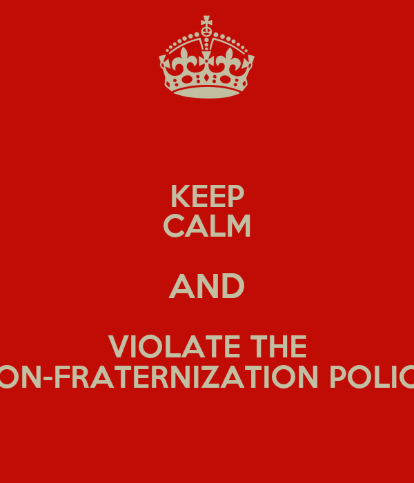 KEEP CALM AND VIOLATE THE NON-FRATERNIZATION POLICY