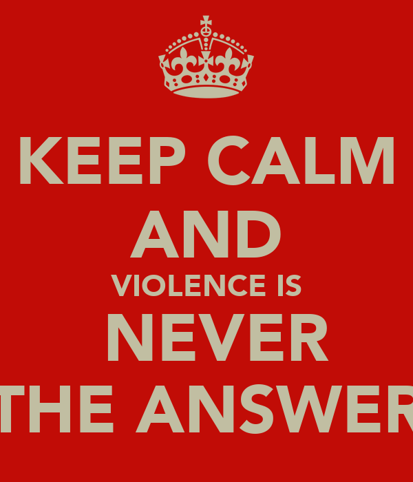 KEEP CALM AND VIOLENCE IS  NEVER THE ANSWER