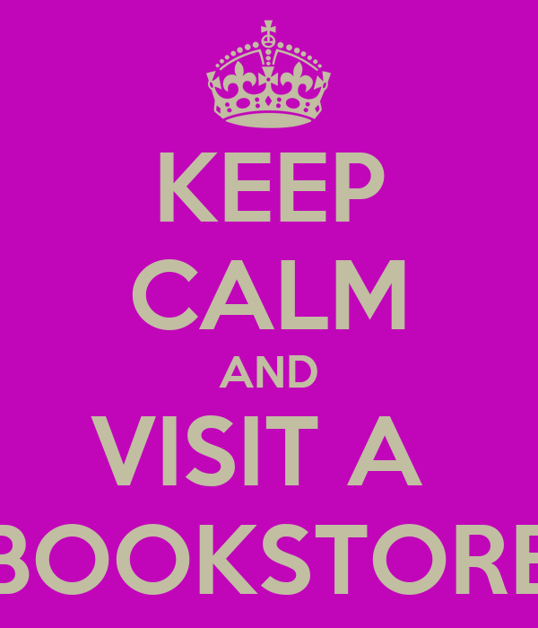KEEP CALM AND VISIT A  BOOKSTORE