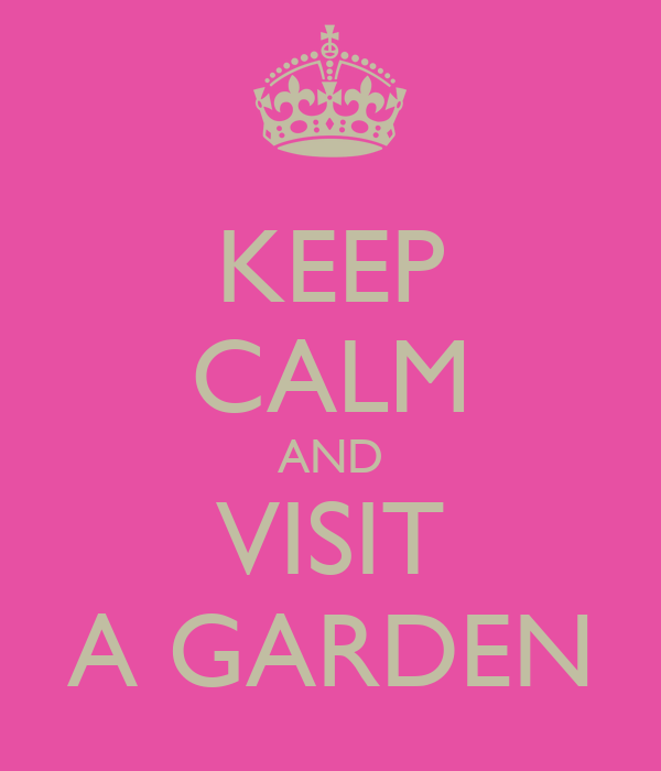 KEEP CALM AND VISIT A GARDEN