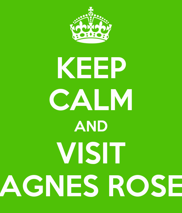 KEEP CALM AND VISIT AGNES ROSE
