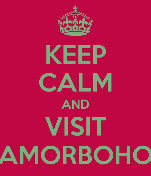 KEEP CALM AND VISIT AMORBOHO