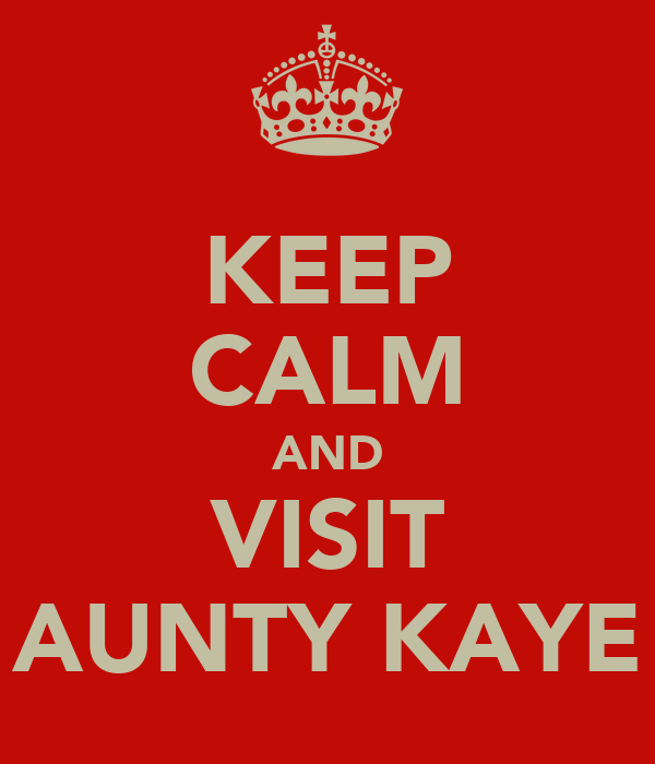 KEEP CALM AND VISIT AUNTY KAYE