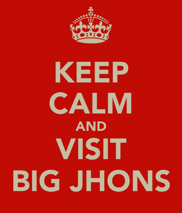 KEEP CALM AND VISIT BIG JHONS