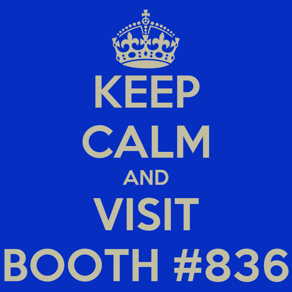 KEEP CALM AND VISIT BOOTH #836