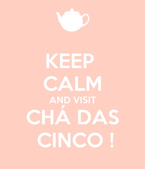 KEEP  CALM AND VISIT CHÁ DAS  CINCO !