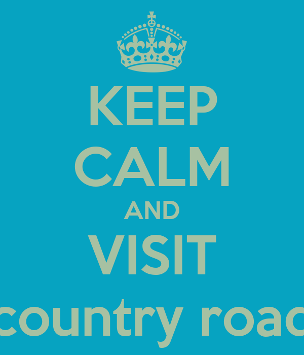 KEEP CALM AND VISIT country road