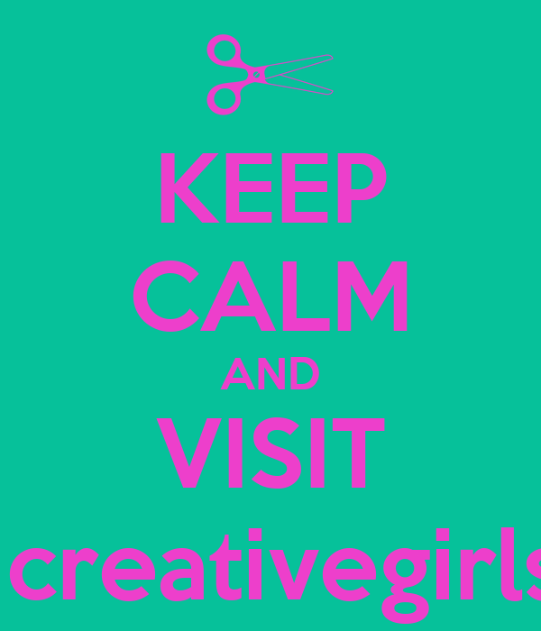 KEEP CALM AND VISIT creativegirls524.webs.com or creativegirls524.wix.com/creativegirls524