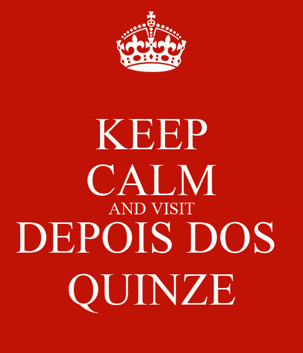 KEEP CALM AND VISIT DEPOIS DOS  QUINZE
