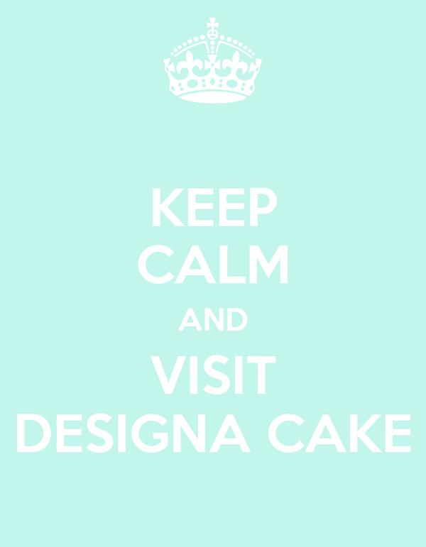 KEEP CALM AND VISIT DESIGNA CAKE