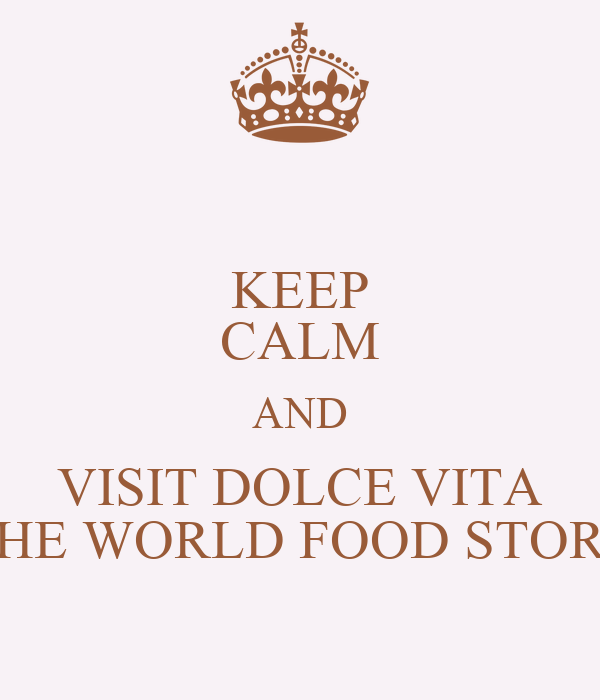 KEEP CALM AND VISIT DOLCE VITA THE WORLD FOOD STORE
