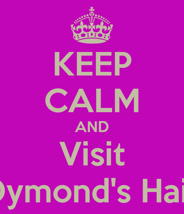 KEEP CALM AND Visit Dymond's Hair