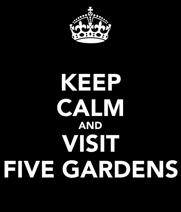 KEEP CALM AND VISIT FIVE GARDENS