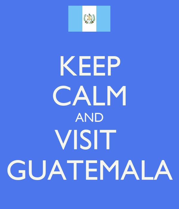 KEEP CALM AND VISIT  GUATEMALA