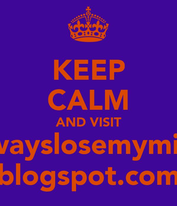 KEEP CALM AND VISIT ialwayslosemymind. blogspot.com