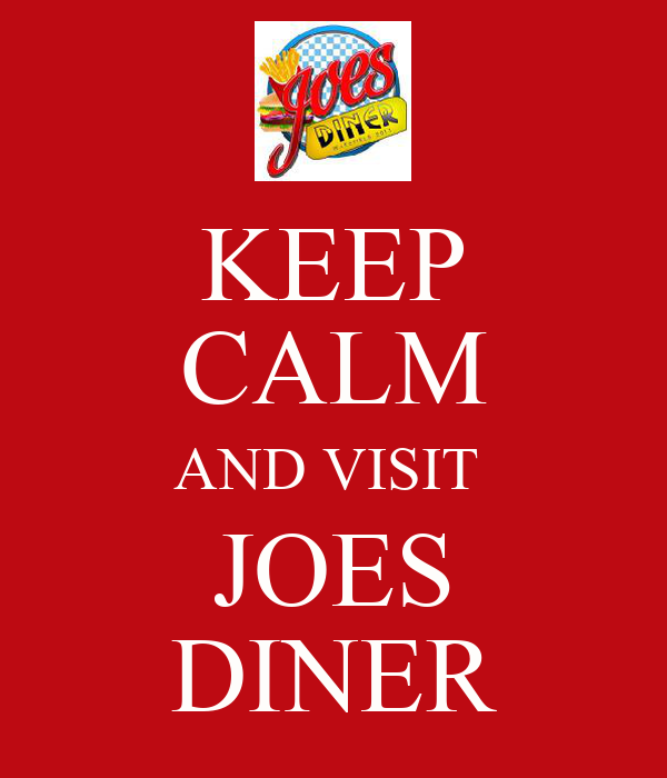 KEEP CALM AND VISIT  JOES DINER