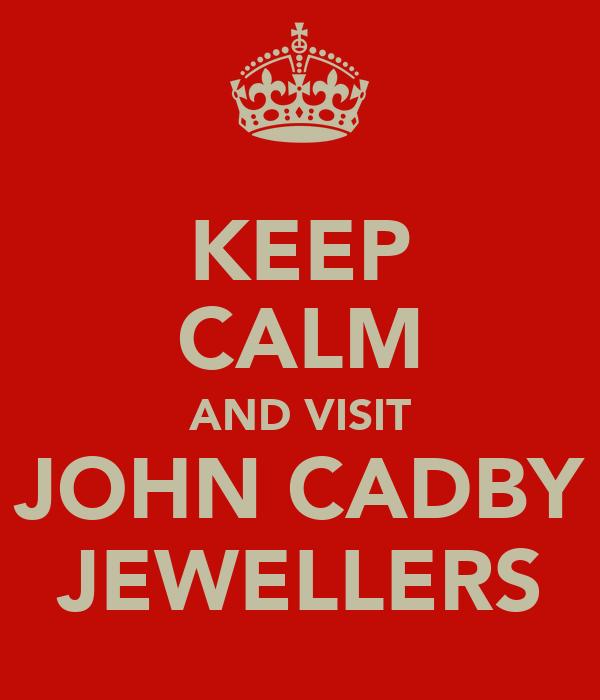 KEEP CALM AND VISIT JOHN CADBY JEWELLERS