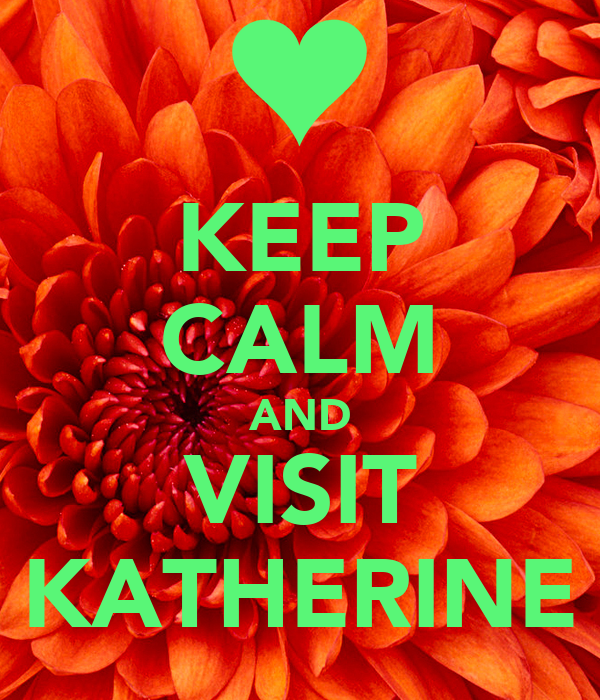 KEEP CALM AND VISIT KATHERINE