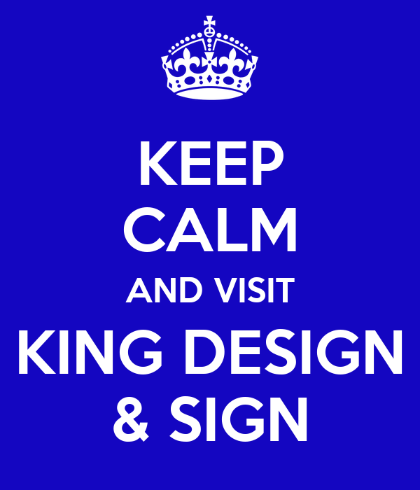 KEEP CALM AND VISIT KING DESIGN & SIGN